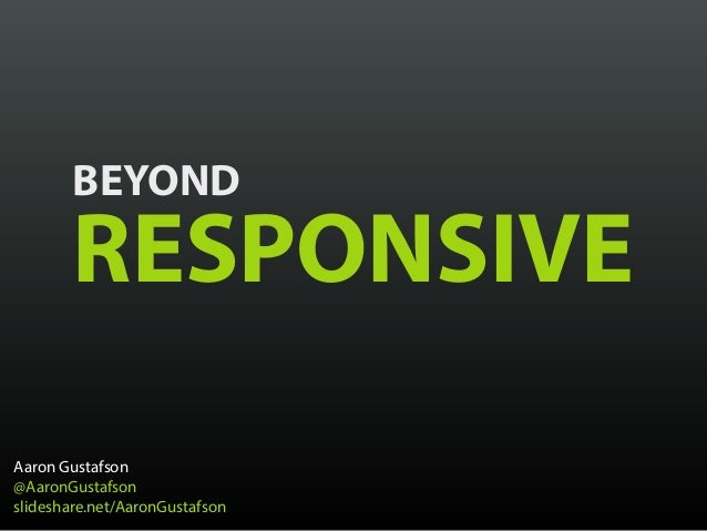 BEYOND RESPONSIVE Aaron Gustafson @AaronGustafson slideshare.net/AaronGustafson
