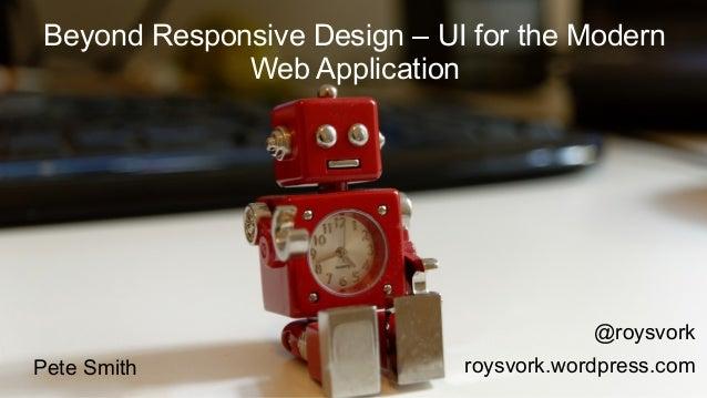 Beyond Responsive Design – UI for the Modern  Web Application  @roysvork  Pete Smith roysvork.wordpress.com
