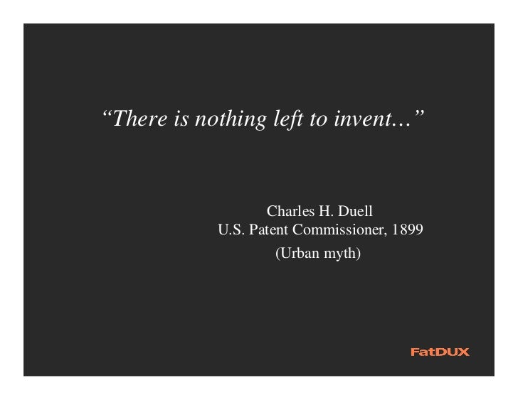 """""""There is nothing left to invent…""""                   Charles H. Duell            U.S. Patent Commissioner, 1899           ..."""