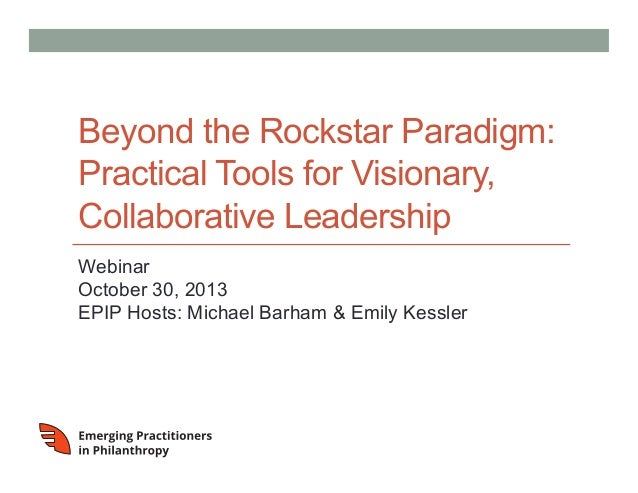 Beyond the Rockstar Paradigm: Practical Tools for Visionary, Collaborative Leadership Webinar October 30, 2013 EPIP Hosts:...