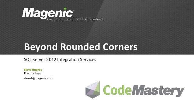 Beyond Rounded CornersSQL Server 2012 Integration ServicesSteve HughesPractice Leadsteveh@magenic.com