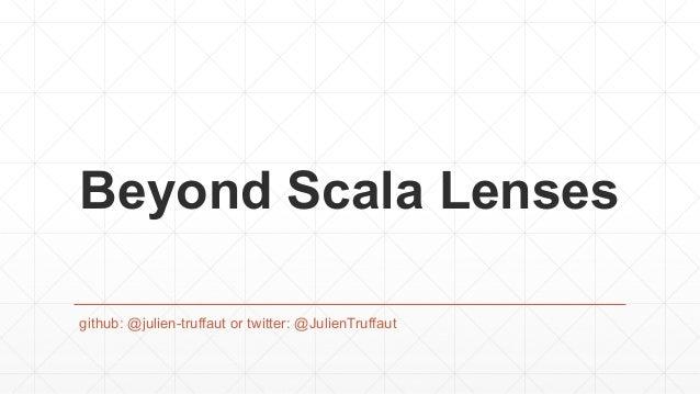Beyond Scala Lenses github: @julien-truffaut or twitter: @JulienTruffaut