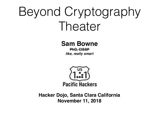 Beyond Cryptography Theater Hacker Dojo, Santa Clara California November 11, 2018 Sam Bowne PhD, CISSP like, really smart