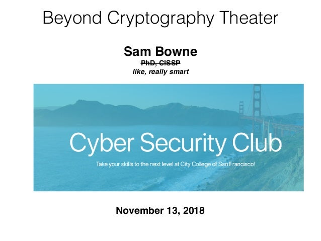 Beyond Cryptography Theater November 13, 2018 Sam Bowne PhD, CISSP like, really smart