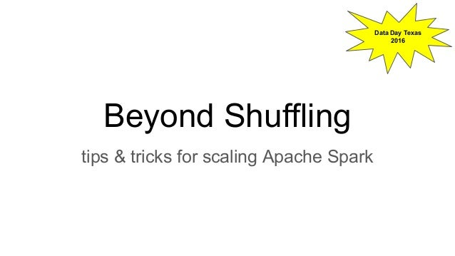 Beyond Shuffling tips & tricks for scaling Apache Spark Data Day Texas 2016