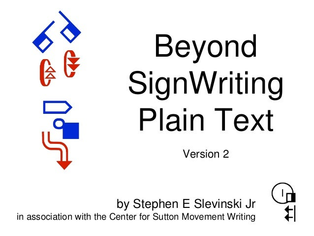Beyond SignWriting Plain Text by Stephen E Slevinski Jr in association with the Center for Sutton Movement Writing Version...