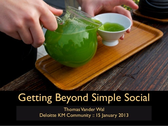 Getting Beyond Simple Social               Thomas Vander Wal    Deloitte KM Community :: 15 January 2013