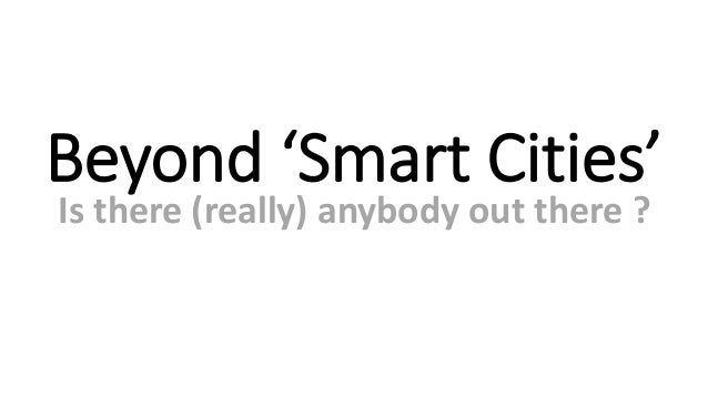 Beyond 'Smart Cities' Is there (really) anybody out there ?