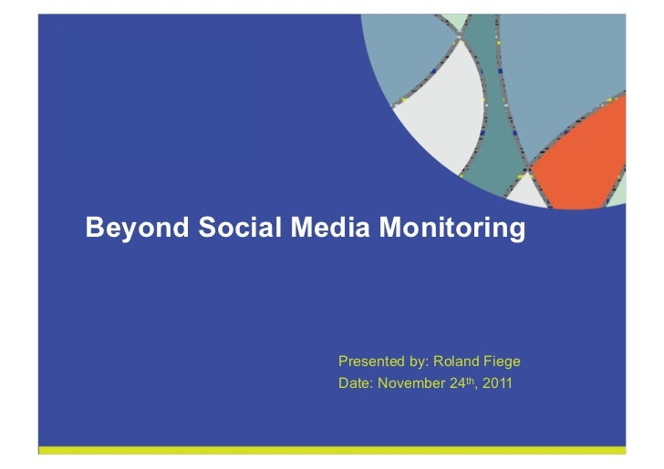 Beyond Social Media Monitoring                      Presented by: Roland Fiege                      Date: November 24th, 2...