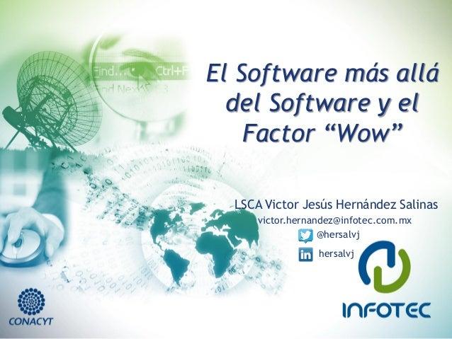 """El Software más allá del Software y el Factor """"Wow""""  LSCA Victor Jesús Hernández Salinas  victor.hernandez@infotec.com.mx ..."""