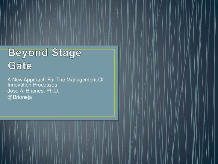 Beyond Stage Gate<br />A New Approach For The Management Of Innovation Processes<br />Jose A. Briones, Ph.D.<br />@Brionej...