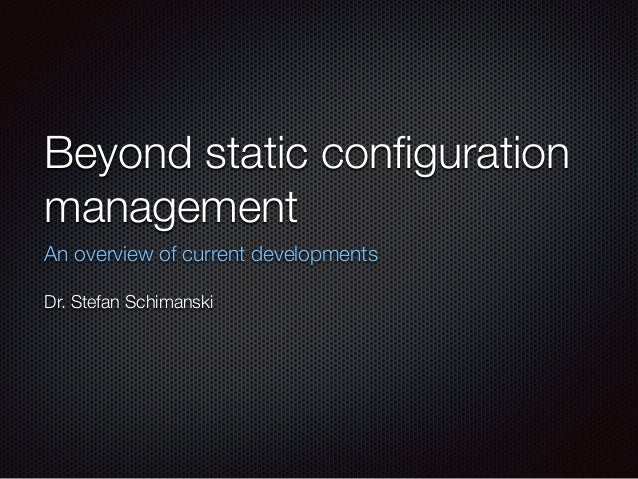 Beyond static configuration management An overview of current developments ! Dr. Stefan Schimanski