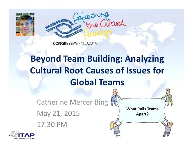 Beyond Team Building: Analyzing  Cultural Root Causes of Issues for  Global TeamsGlobal Teams Catherine Mercer BingCatheri...