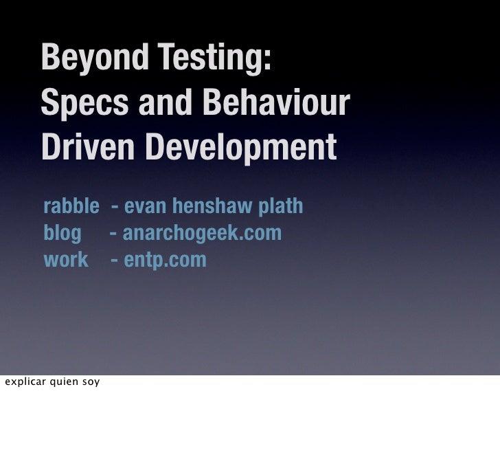 Beyond Testing:       Specs and Behaviour       Driven Development        rabble - evan henshaw plath        blog - anarch...