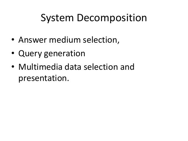 System Decomposition • Answer medium selection, • Query generation • Multimedia data selection and presentation.