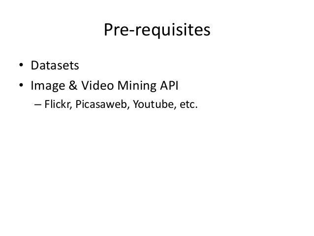 Pre-requisites • Datasets • Image & Video Mining API – Flickr, Picasaweb, Youtube, etc.