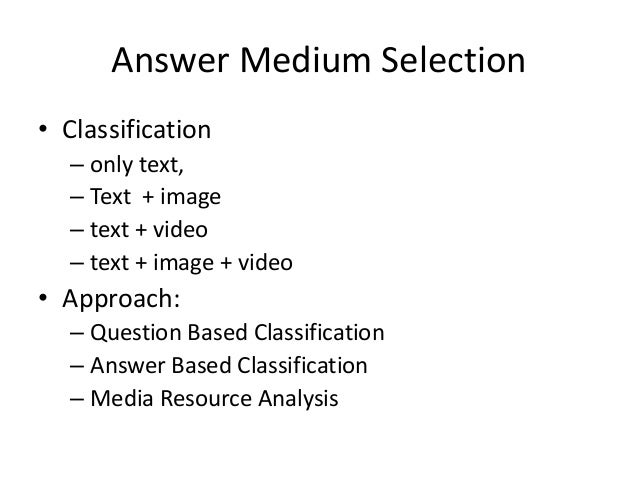Answer Medium Selection • Classification – only text, – Text + image – text + video – text + image + video • Approach: – Q...
