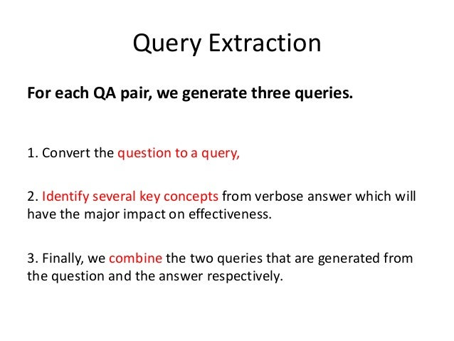 Query Extraction For each QA pair, we generate three queries. 1. Convert the question to a query, 2. Identify several key ...
