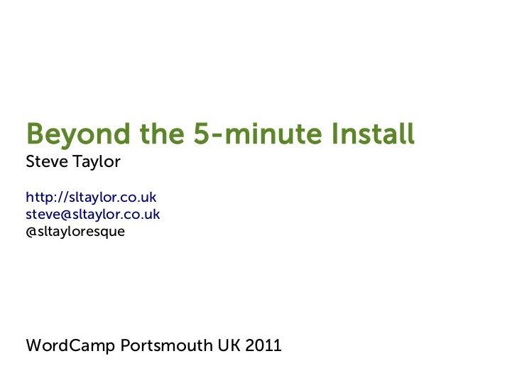 Beyond the 5-minute InstallSteve Taylorhttp://sltaylor.co.uksteve@sltaylor.co.uk@sltayloresqueWordCamp Portsmouth UK 2011