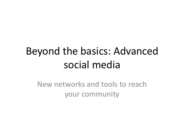 Beyond the basics: Advanced       social media  New networks and tools to reach         your community
