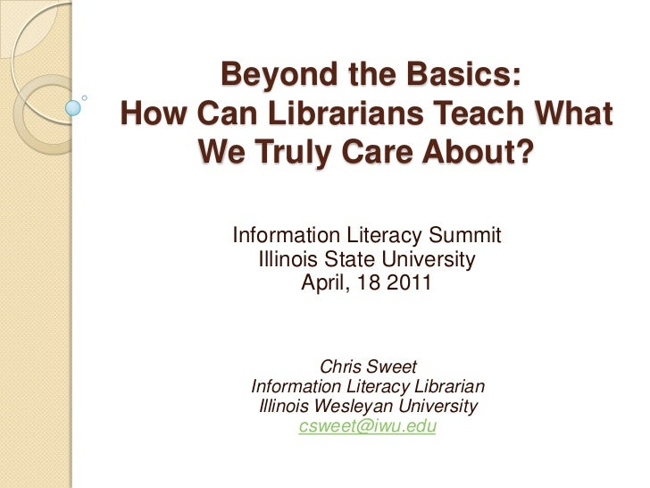 Beyond the Basics:How Can Librarians Teach What    We Truly Care About?      Information Literacy Summit         Illinois ...