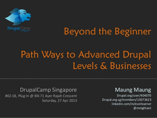 Beyond the BeginnerPath Ways to Advanced DrupalLevels & BusinessesMaung MaungDrupal.org/user/404070Drupal.org.sg/members/1...