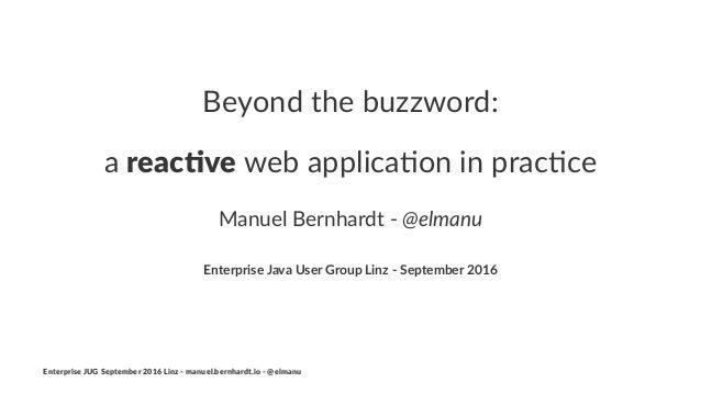 Beyond the buzzword: a reac%ve web applica*on in prac*ce Manuel Bernhardt - @elmanu Enterprise Java User Group Linz - Sept...