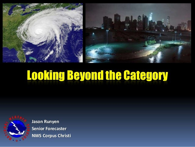Jason Runyen Senior Forecaster NWS Corpus Christi Looking Beyond the Category