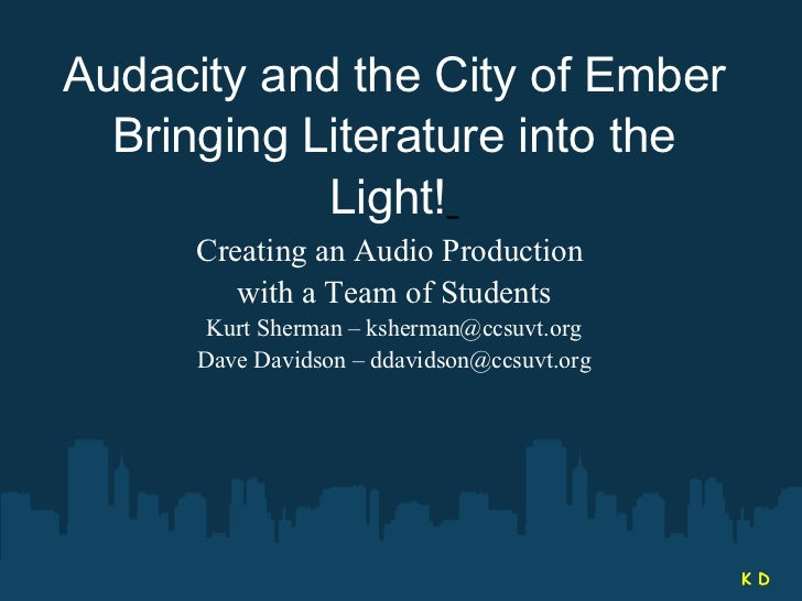 Audacity and the City of Ember Bringing Literature into the Light!   Creating an Audio Production  with a Team of Students...