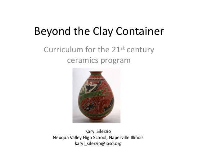 Beyond the Clay Container Curriculum for the 21st century ceramics program  Karyl Silerzio Neuqua Valley High School, Nape...