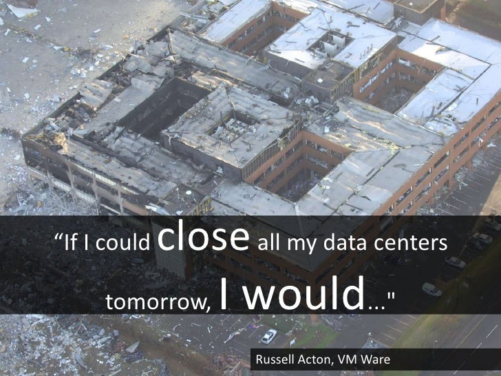 """""""If I could   close all my data centers     tomorrow,     I would...""""                      Russell Acton, VM Ware"""