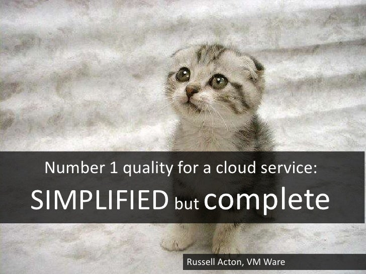 Number 1 quality for a cloud service:SIMPLIFIED but complete                    Russell Acton, VM Ware