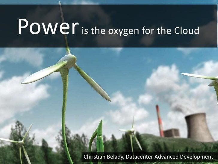 Power is the oxygen for the Cloud            Christian Belady, Datacenter Advanced Development
