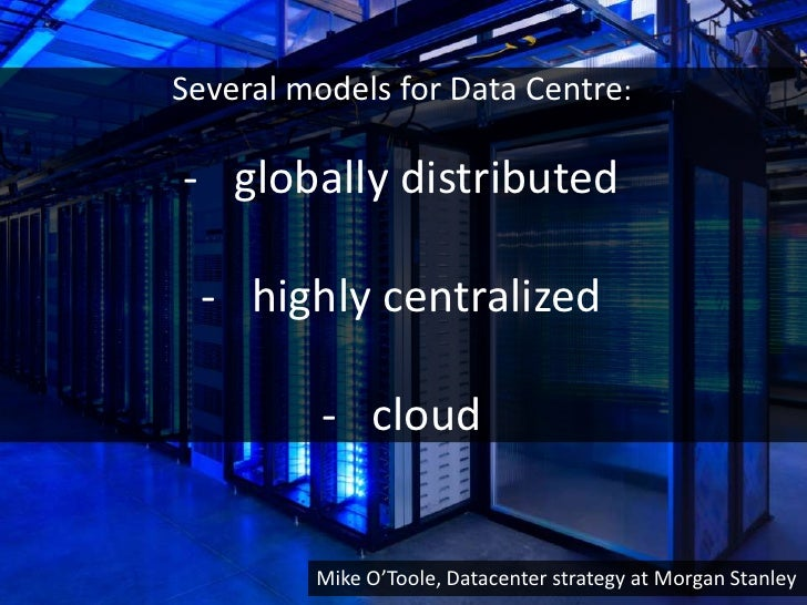 Several models for Data Centre:- globally distributed - highly centralized          - cloud         Mike O'Toole, Datacent...