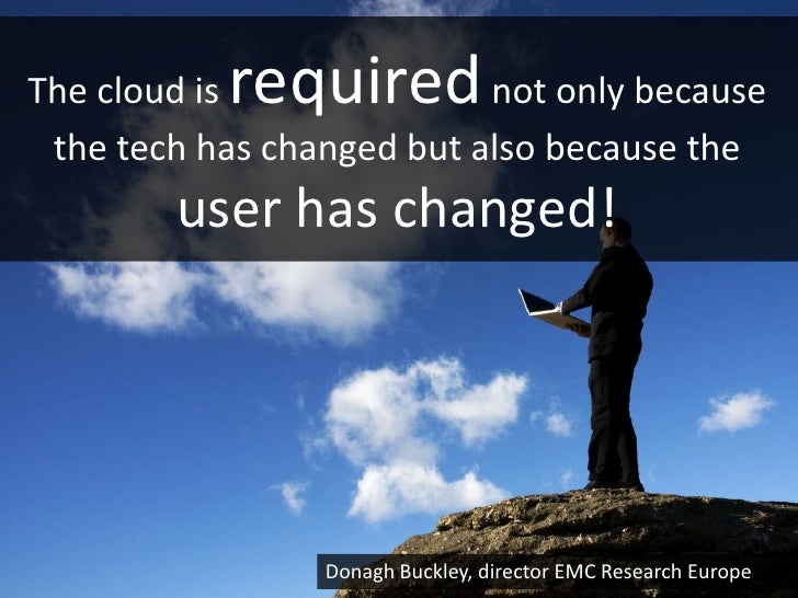 requiredThe cloud is               not only because the tech has changed but also because the        user has changed!    ...
