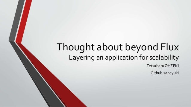 Thought about beyond Flux Layering an application for scalability Tetsuharu OHZEKI Github:saneyuki