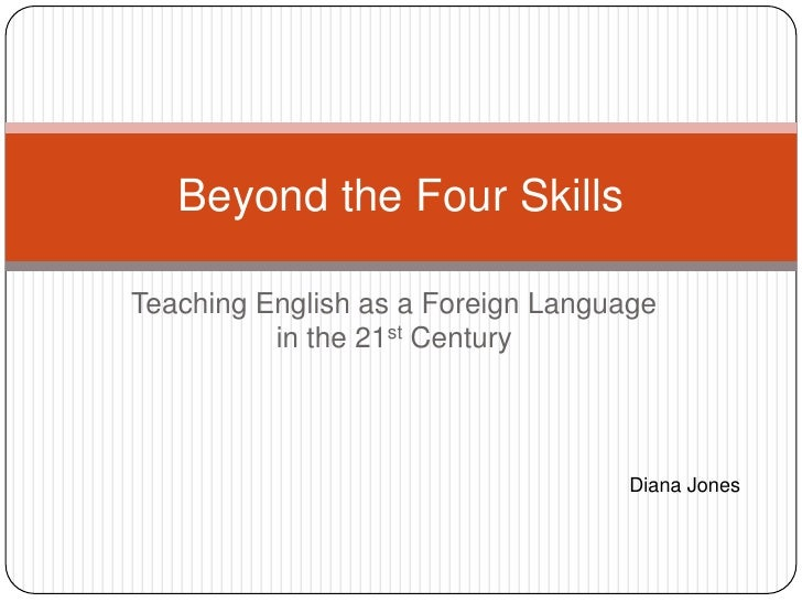 Teaching English as a Foreign Language in the 21st Century<br />Beyond the Four Skills<br />Diana Jones<br />