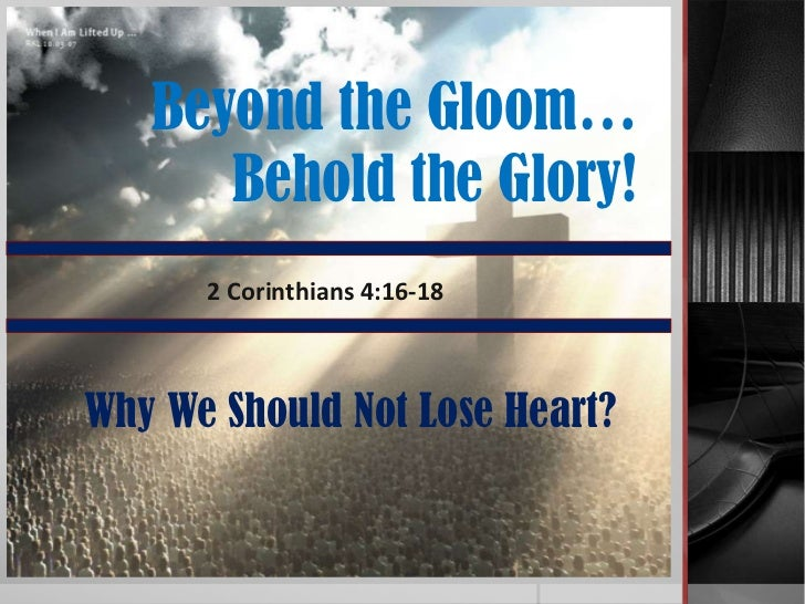Beyond the Gloom…      Behold the Glory!      2 Corinthians 4:16-18Why We Should Not Lose Heart?