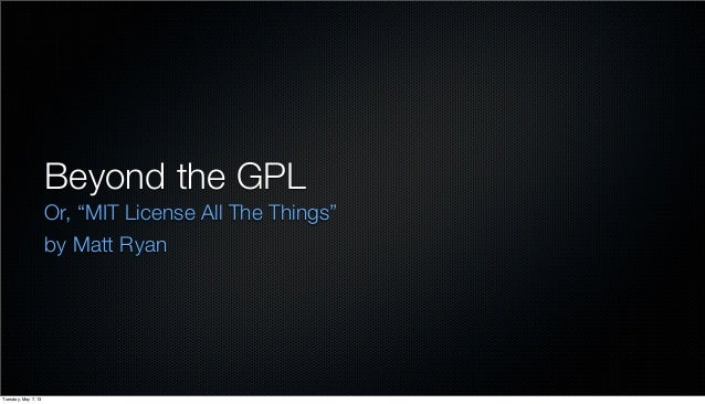 "Beyond the GPLOr, ""MIT License All The Things""by Matt RyanTuesday, May 7, 13"