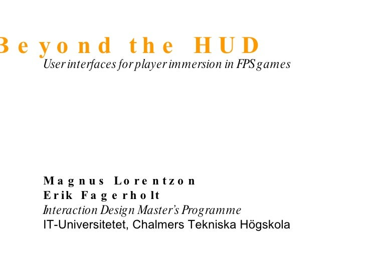 Beyond the HUD User interfaces for player immersion in FPS games Magnus Lorentzon Erik Fagerholt Interaction Design Master...