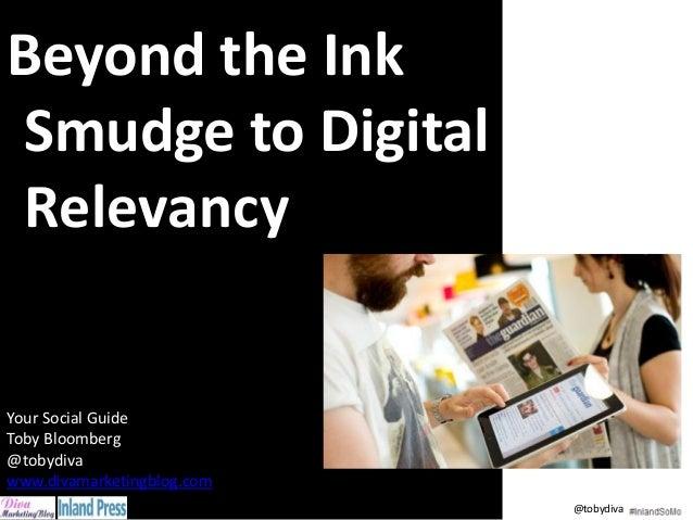 Beyond the Ink Smudge to Digital Relevancy Your Social Guide Toby Bloomberg @tobydiva www.divamarketingblog.com @tobydiva