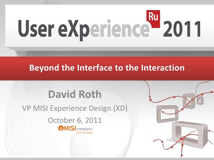 Beyond the Interface to the Interaction<br />David Roth<br />VP MISI Experience Design (XD) <br />October 6, 2011<br />
