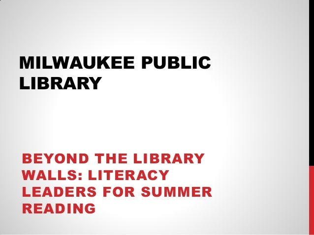MILWAUKEE PUBLIC LIBRARY  BEYOND THE LIBRARY WALLS: LITERACY LEADERS FOR SUMMER READING