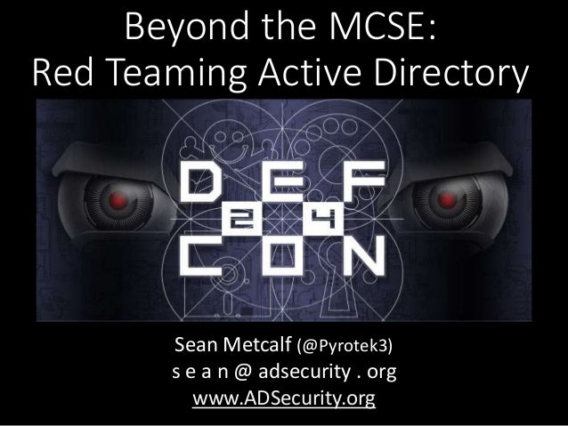 Beyond the MCSE: Red Teaming Active Directory Sean Metcalf (@Pyrotek3) s e a n @ adsecurity . org www.ADSecurity.org
