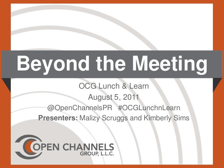 Beyond the Meeting<br />OCG Lunch & Learn<br />August 5, 2011<br />@OpenChannelsPR   #OCGLunchnLearn<br />Presenters: Mali...