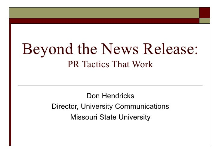Beyond the News Release: PR Tactics That Work Don Hendricks Director, University Communications Missouri State University