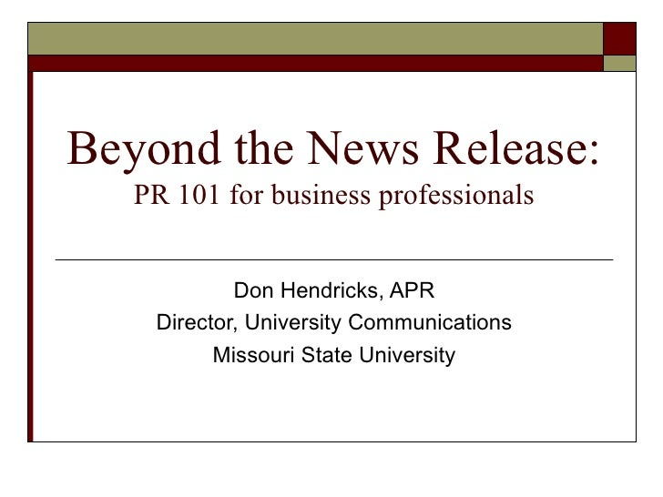 Beyond the News Release: PR 101 for business professionals Don Hendricks, APR Director, University Communications Missouri...