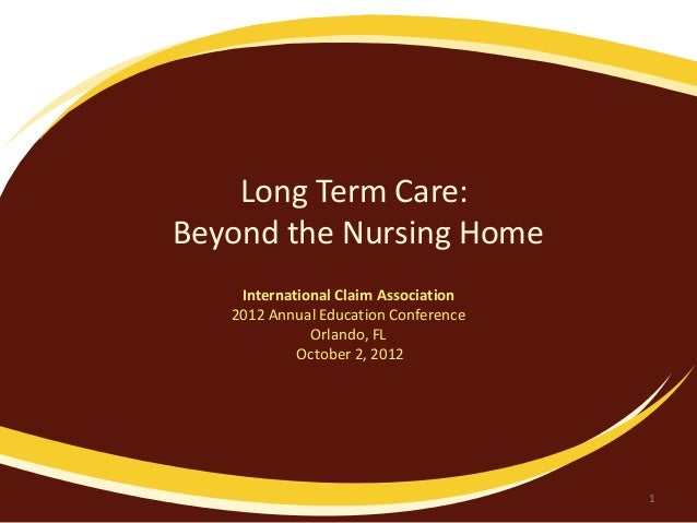 Long Term Care:Beyond the Nursing HomeInternational Claim Association2012 Annual Education ConferenceOrlando, FLOctober 2,...