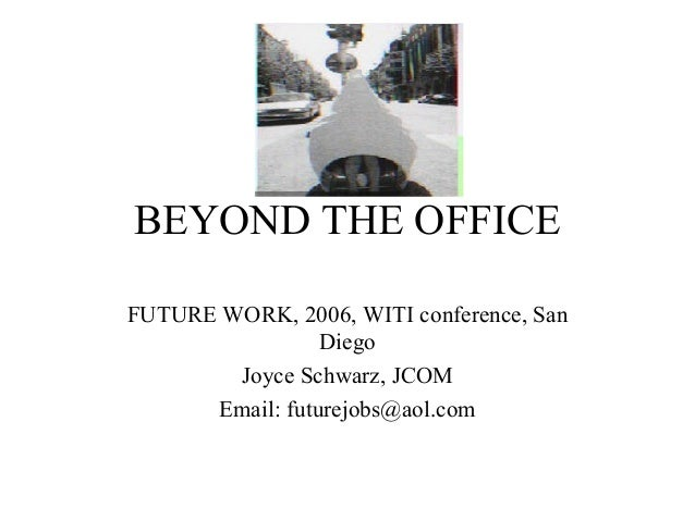 BEYOND THE OFFICE FUTURE WORK, 2006, WITI conference, San Diego Joyce Schwarz, JCOM Email: futurejobs@aol.com