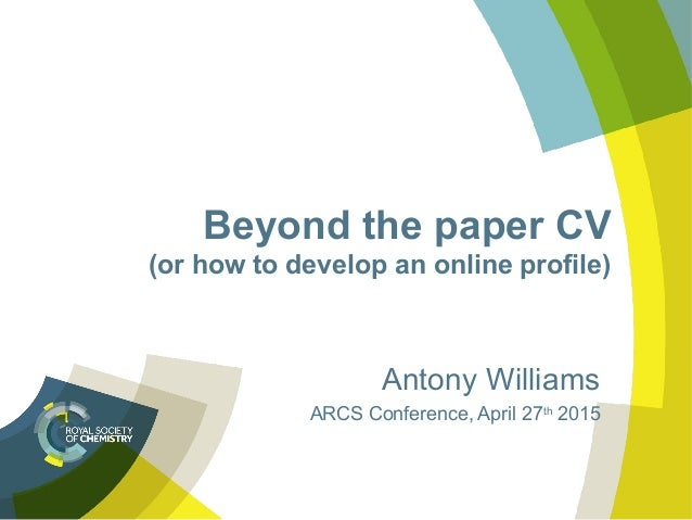 Beyond the paper CV (or how to develop an online profile) Antony Williams ARCS Conference, April 27th 2015